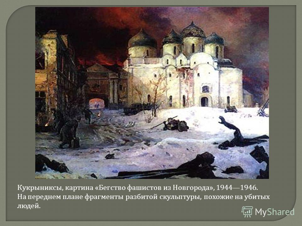 Кукрыниксы, картина « Бегство фашистов из Новгорода », 19441946. На переднем плане фрагменты разбитой скульптуры, похожие на убитых людей.