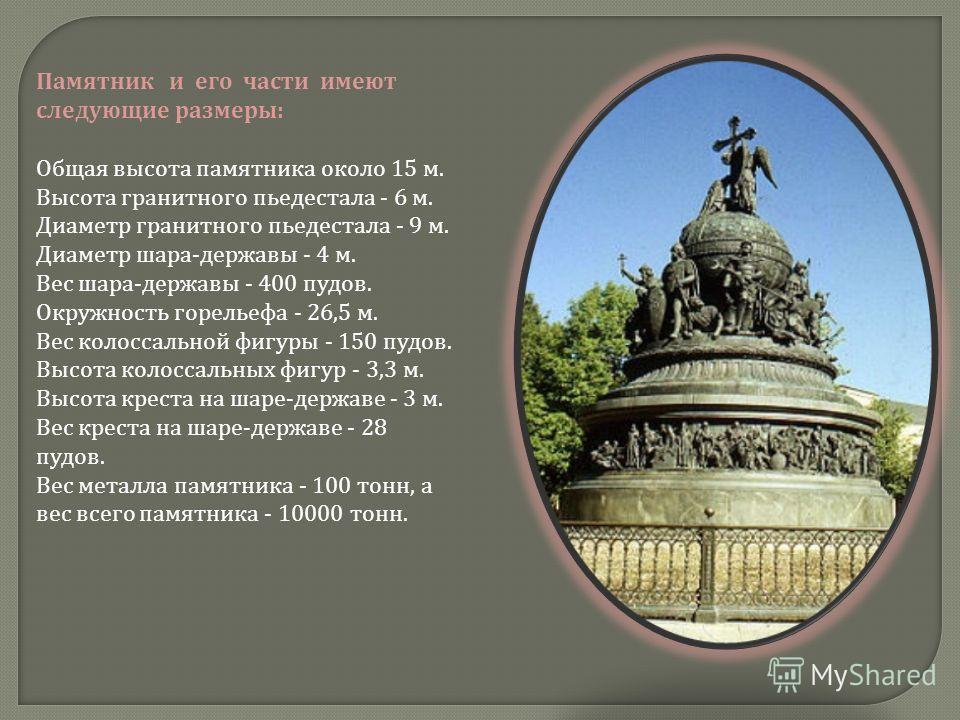 Памятник и его части имеют следующие размеры : Общая высота памятника около 15 м. Высота гранитного пьедестала - 6 м. Диаметр гранитного пьедестала - 9 м. Диаметр шара - державы - 4 м. Вес шара - державы - 400 пудов. Окружность горельефа - 26,5 м. Ве