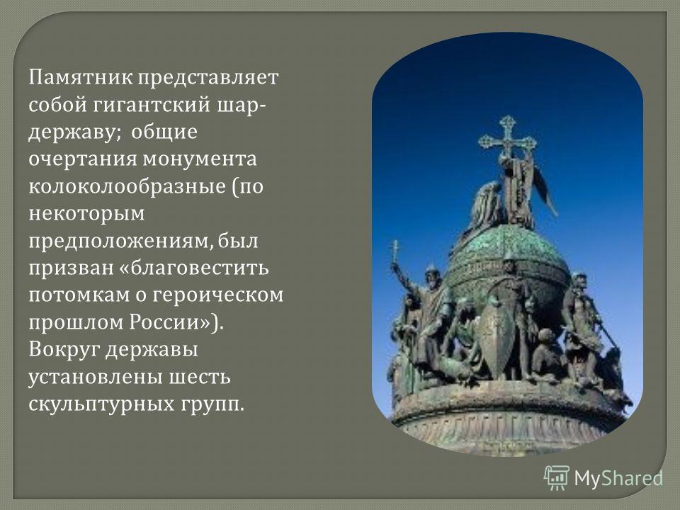Памятник представляет собой гигантский шар - державу ; общие очертания монумента колоколообразные ( по некоторым предположениям, был призван « благовестить потомкам о героическом прошлом России »). Вокруг державы установлены шесть скульптурных групп.