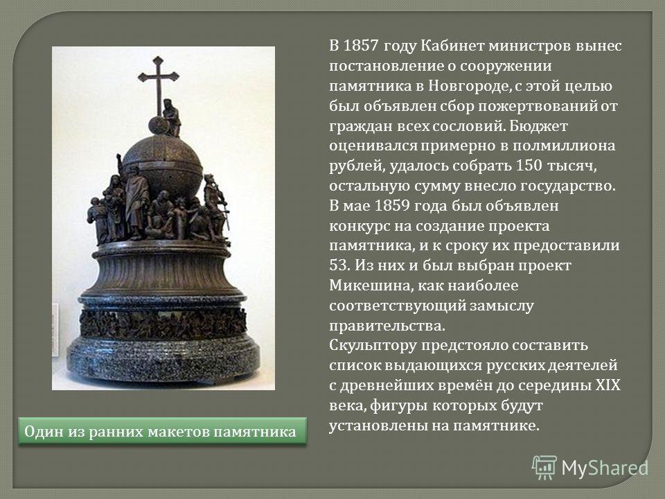 В 1857 году Кабинет министров вынес постановление о сооружении памятника в Новгороде, с этой целью был объявлен сбор пожертвований от граждан всех сословий. Бюджет оценивался примерно в полмиллиона рублей, удалось собрать 150 тысяч, остальную сумму в