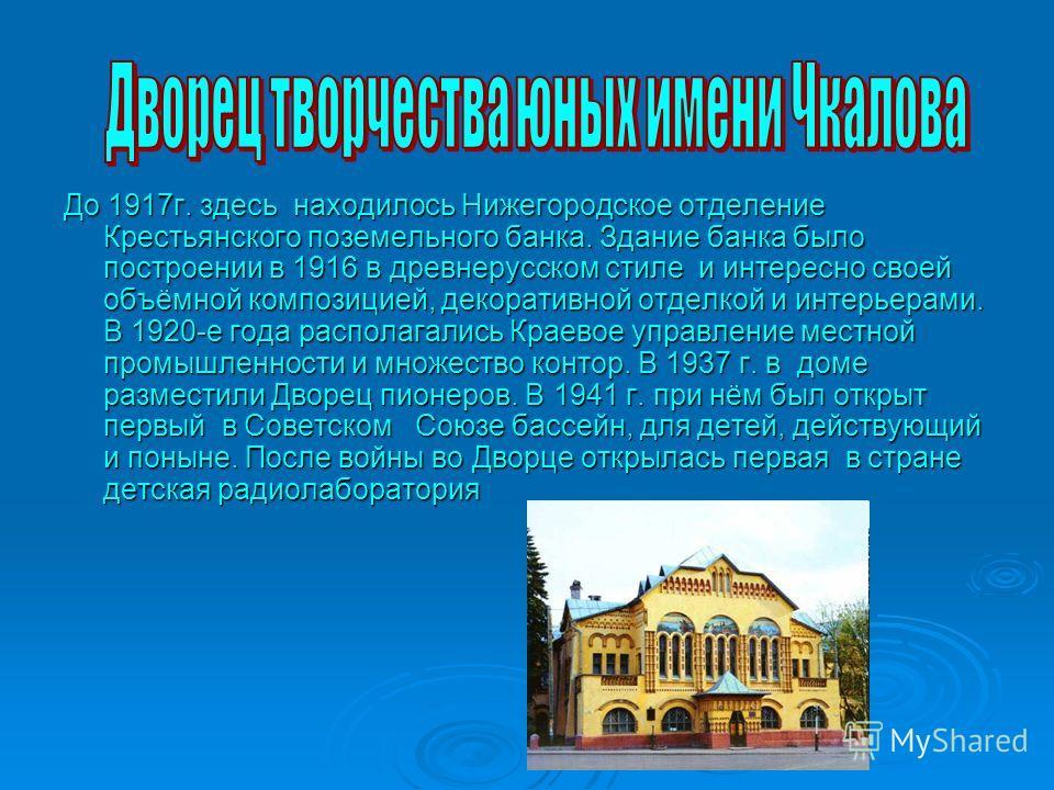До 1917г. здесь находилось Нижегородское отделение Крестьянского поземельного банка. Здание банка было построении в 1916 в древнерусском стиле и интересно своей объёмной композицией, декоративной отделкой и интерьерами. В 1920-е года располагались Кр