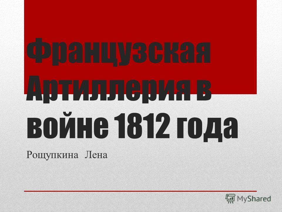 Французская Артиллерия в войне 1812 года Рощупкина Лена