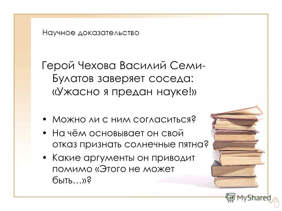 Герой Чехова Василий Семи- Булатов заверяет соседа: «Ужасно я предан науке!» Можно ли с ним согласиться? На чём основывает он свой отказ признать солнечные пятна? Какие аргументы он приводит помимо «Этого не может быть…»? Научное доказательство