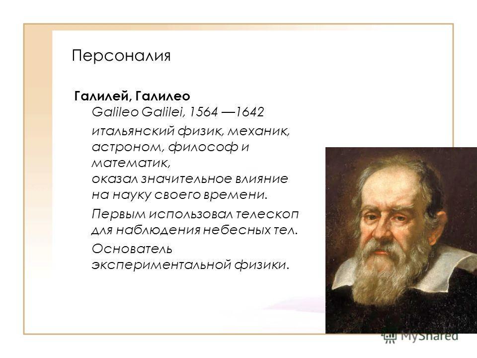 Галилей, Галилео Galileo Galilei, 1564 1642 итальянский физик, механик, астроном, философ и математик, оказал значительное влияние на науку своего времени. Первым использовал телескоп для наблюдения небесных тел. Основатель экспериментальной физики.