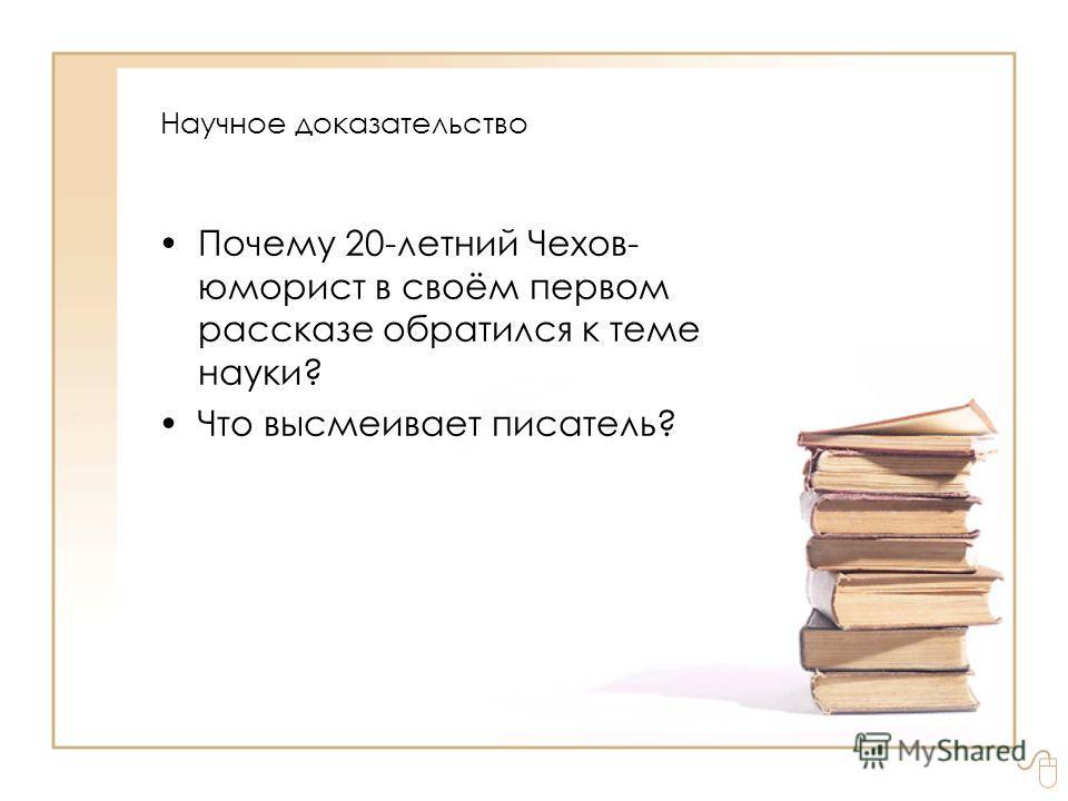 Почему 20-летний Чехов- юморист в своём первом рассказе обратился к теме науки? Что высмеивает писатель? Научное доказательство