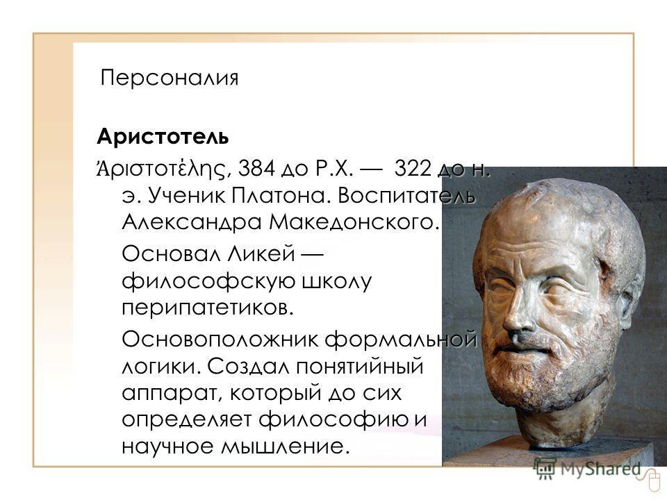 Персоналия Аристотель до н. тель ριστοτέλης, 384 до Р.Х. 322 до н. э. Ученик Платона. Воспитатель Александра Македонского. Основал Ликей философскую школу перипатетиков. ной Основоположник формальной логики. Создал понятийный аппарат, который до сих