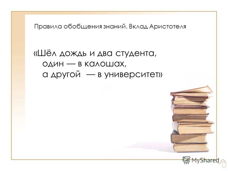 «Шёл дождь и два студента, один в калошах, а другой в университет» Правила обобщения знаний. Вклад Аристотеля
