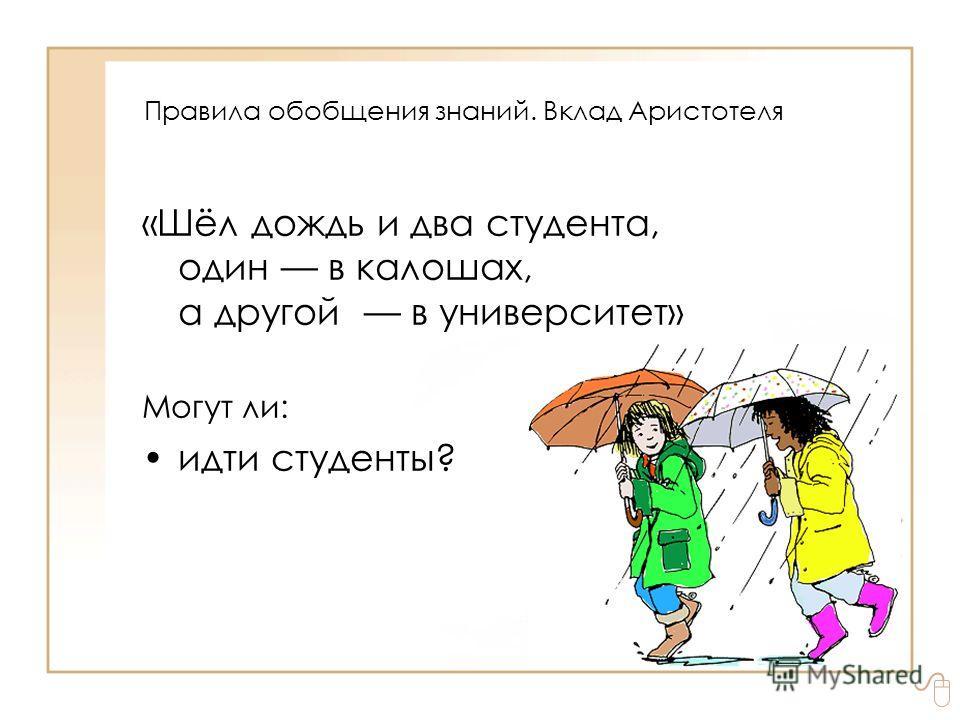 «Шёл дождь и два студента, один в калошах, а другой в университет» Могут ли: идти студенты? Правила обобщения знаний. Вклад Аристотеля