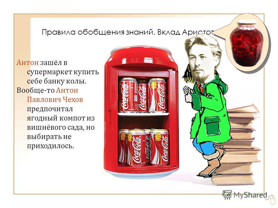 Антон зашёл в супермаркет купить себе банку колы. Вообще-то Антон Павлович Чехов предпочитал ягодный компот из вишнёвого сада, но выбирать не приходилось. Правила обобщения знаний. Вклад Аристотеля
