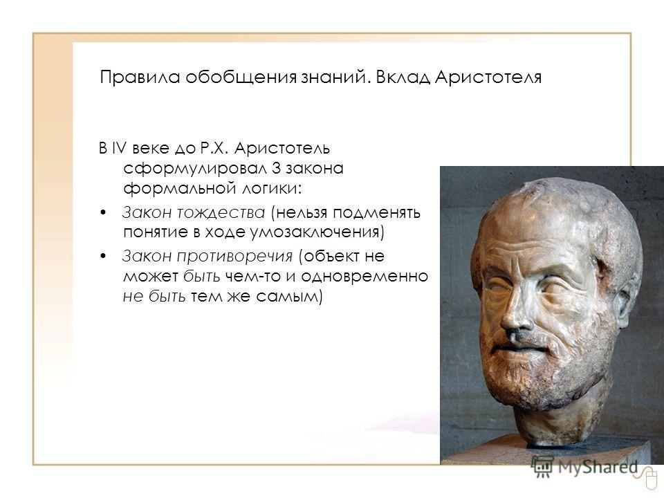 В IV веке до Р.Х. Аристотель сформулировал 3 закона формальной логики: Закон тождества (нельзя подменять понятие в ходе умозаключения) Закон противоречия (объект не может быть чем-то и одновременно не быть тем же самым) Правила обобщения знаний. Вкла