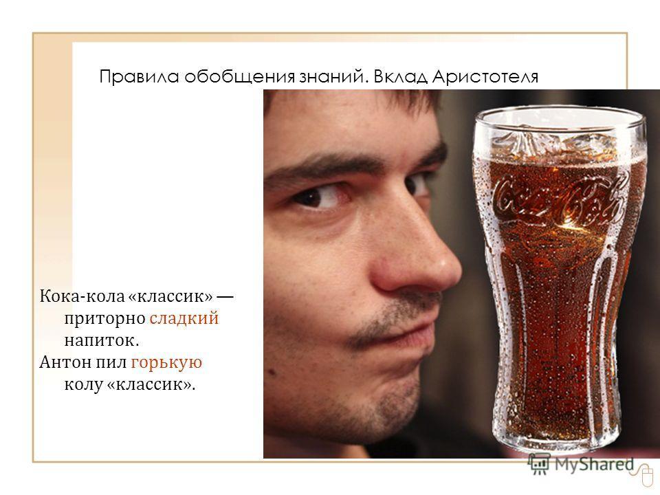 Кока-кола «классик» приторно сладкий напиток. Антон пил горькую колу «классик». Правила обобщения знаний. Вклад Аристотеля