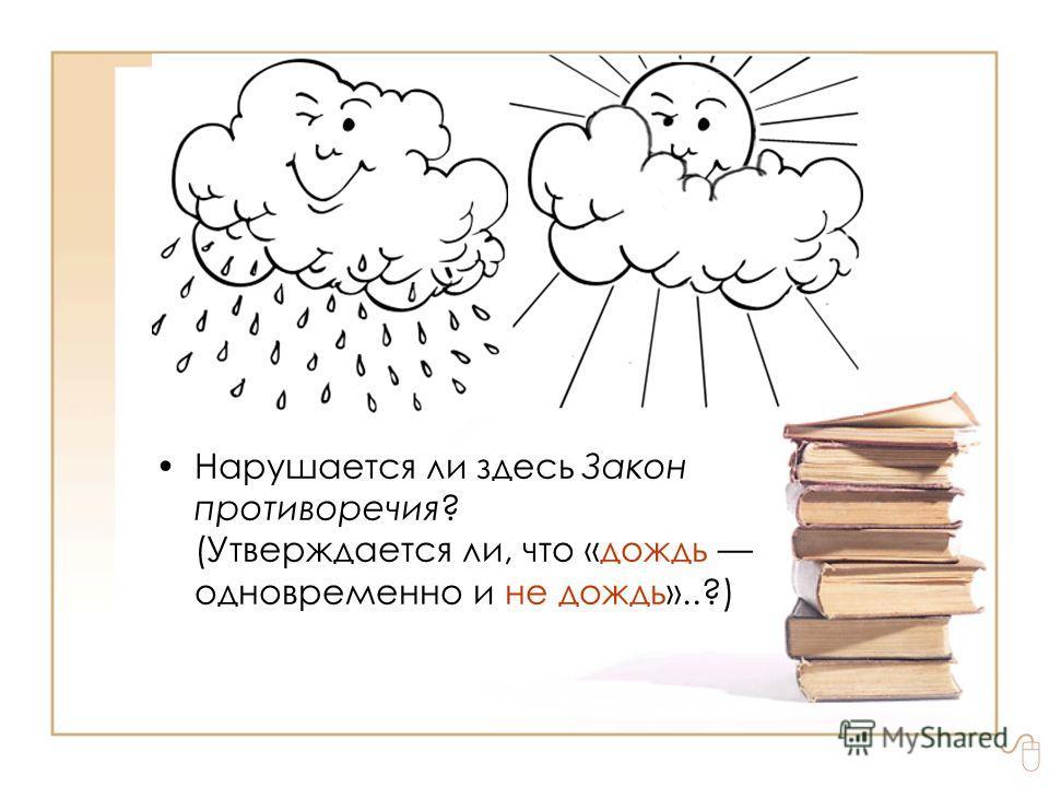 Правила обобщения знаний. Вклад Аристотеля «Шёл дождь и два студента, один в калошах, а другой в университет» Нарушается ли здесь Закон противоречия? (Утверждается ли, что «дождь одновременно и не дождь»..?)