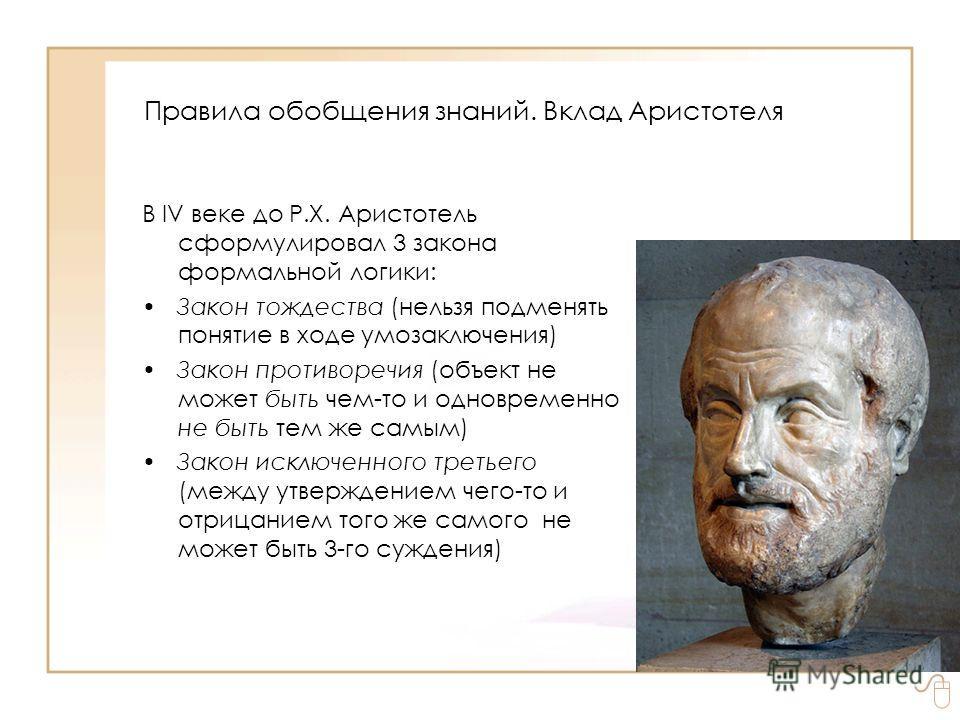 В IV веке до Р.Х. Аристотель сформулировал 3 закона формальной логики: Закон тождества (нельзя подменять понятие в ходе умозаключения) Закон противоречия (объект не может быть чем-то и одновременно не быть тем же самым) Закон исключенного третьего (м