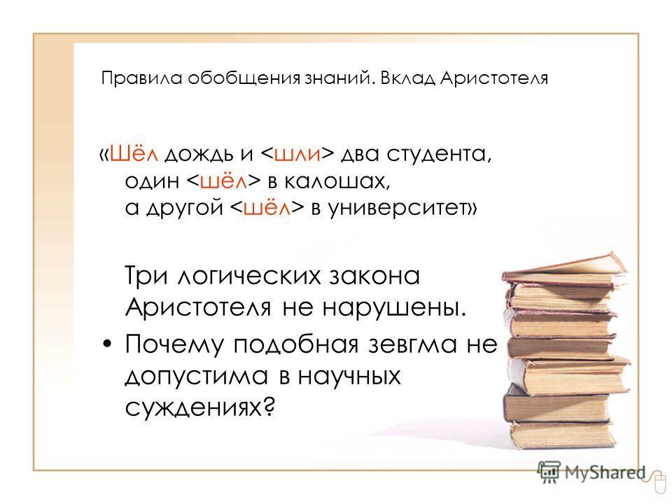«Шёл дождь и два студента, один в калошах, а другой в университет» Три логических закона Аристотеля не нарушены. Почему подобная зевгма не допустима в научных суждениях? Правила обобщения знаний. Вклад Аристотеля
