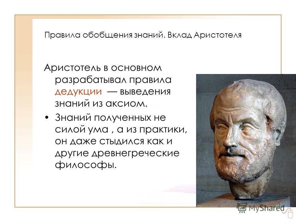 Правила обобщения знаний. Вклад Аристотеля Аристотель в основном разрабатывал правила дедукции выведения знаний из аксиом. Знаний полученных не силой ума, а из практики, он даже стыдился как и другие древнегреческие философы.