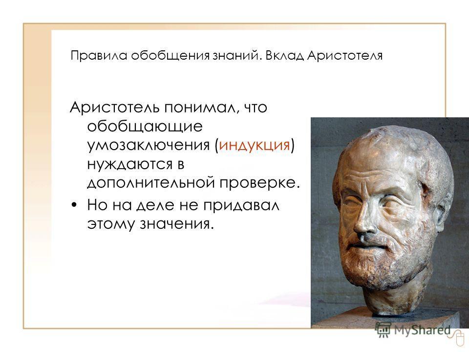 Правила обобщения знаний. Вклад Аристотеля Аристотель понимал, что обобщающие умозаключения (индукция) нуждаются в дополнительной проверке. Но на деле не придавал этому значения.