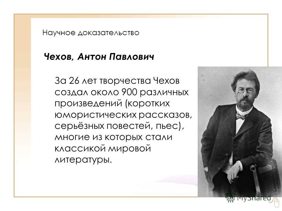 Чехов, Антон Павлович За 26 лет творчества Чехов создал около 900 различных произведений (коротких юмористических рассказов, серьёзных повестей, пьес), многие из которых стали классикой мировой литературы. Научное доказательство