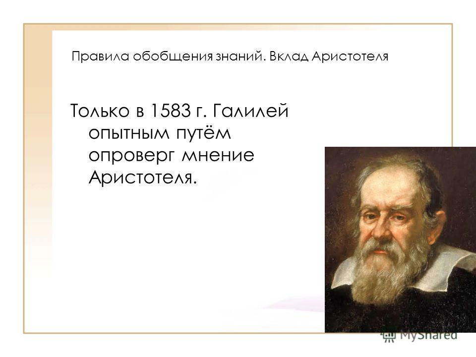 Правила обобщения знаний. Вклад Аристотеля Только в 1583 г. Галилей опытным путём опроверг мнение Аристотеля.