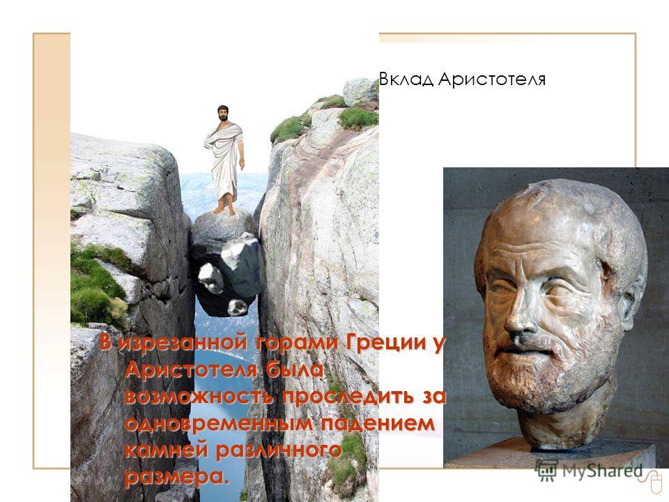 Правила обобщения знаний. Вклад Аристотеля Визрезанной горами Греции у Аристотеля была возможность проследить за одновременным падением камней различного размера. В изрезанной горами Греции у Аристотеля была возможность проследить за одновременным па