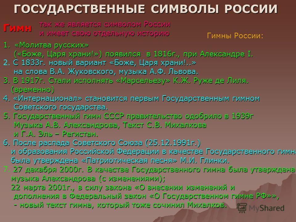 ГОСУДАРСТВЕННЫЕ СИМВОЛЫ РОССИИ Гимн так же является символом России и имеет свою отдельную историю Гимны России: 1.«Молитва русских» («Боже, Царя храни!») появился в 1816г., при Александре I. («Боже, Царя храни!») появился в 1816г., при Александре I.