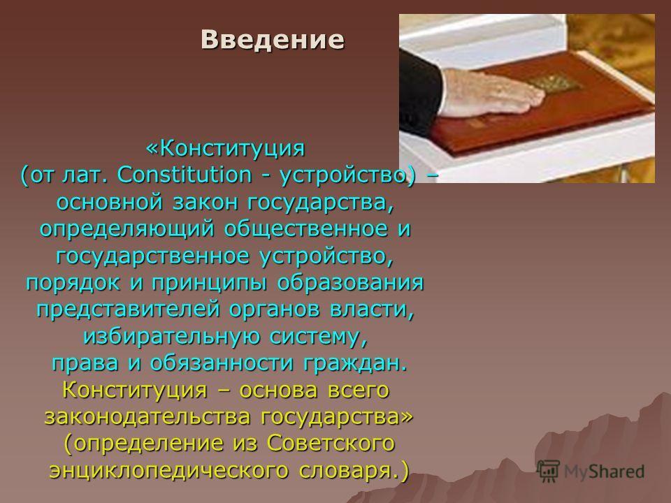 Введение «Конституция (от лат. Constitution - устройство) – основной закон государства, определяющий общественное и государственное устройство, порядок и принципы образования представителей органов власти, избирательную систему, права и обязанности г