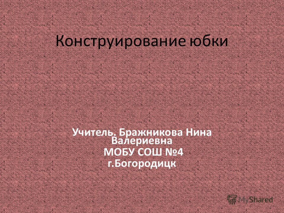 Конструирование юбки Учитель. Бражникова Нина Валериевна МОБУ СОШ 4 г.Богородицк