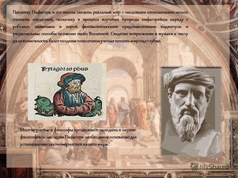 Попытку Пифагора и его школы связать реальный мир с числовыми отношениями нельзя считать неудачной, поскольку в процессе изучения природы пифагорейцы наряду с робкими, наивными и порой фантастическими представлениями выдвинули и рациональные способы