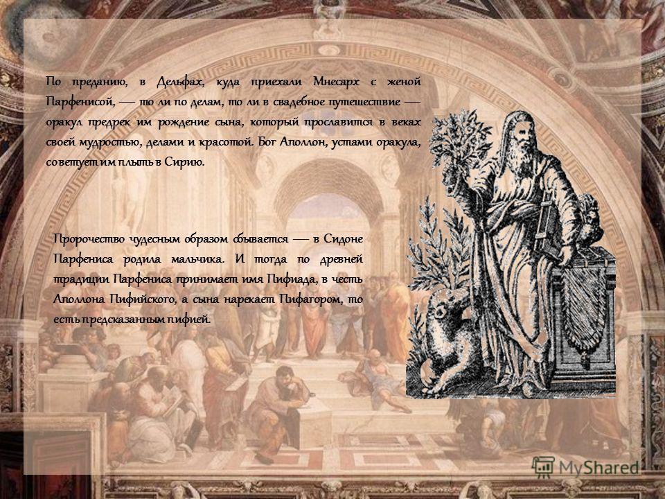 По преданию, в Дельфах, куда приехали Мнесарх с женой Парфенисой, то ли по делам, то ли в свадебное путешествие оракул предрек им рождение сына, который прославится в веках своей мудростью, делами и красотой. Бог Аполлон, устами оракула, советует им