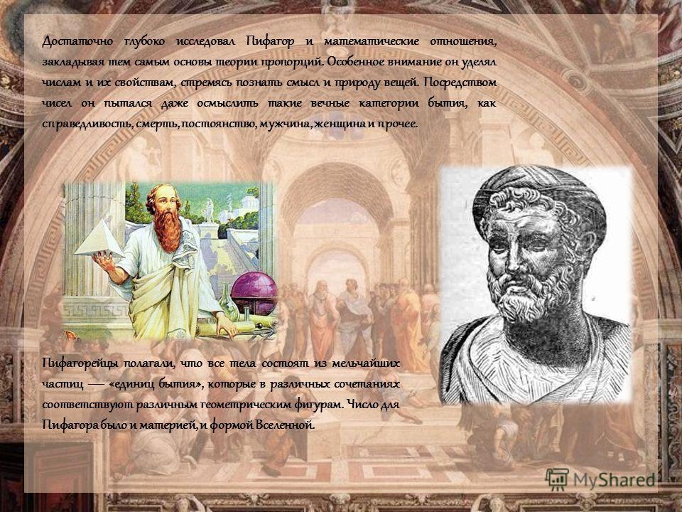 Достаточно глубоко исследовал Пифагор и математические отношения, закладывая тем самым основы теории пропорций. Особенное внимание он уделял числам и их свойствам, стремясь познать смысл и природу вещей. Посредством чисел он пытался даже осмыслить та