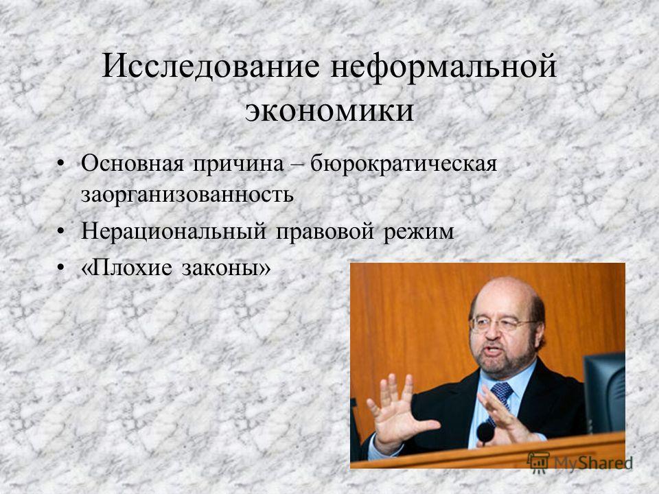 Исследование неформальной экономики Основная причина – бюрократическая заорганизованность Нерациональный правовой режим «Плохие законы»