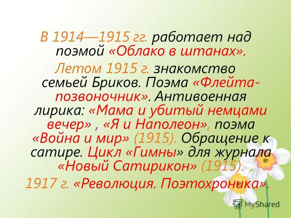 В 19141915 гг. работает над поэмой «Облако в штанах». Летом 1915 г. знакомство семьей Бриков. Поэма «Флейта- позвоночник». Антивоенная лирика: «Мама и убитый немцами вечер», «Я и Наполеон», поэма «Война и мир» (1915). Обращение к сатире. Цикл «Гимны»