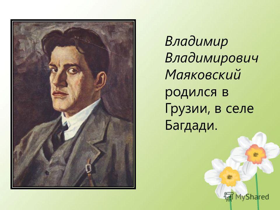 Владимир Владимирович Маяковский родился в Грузии, в селе Багдади.