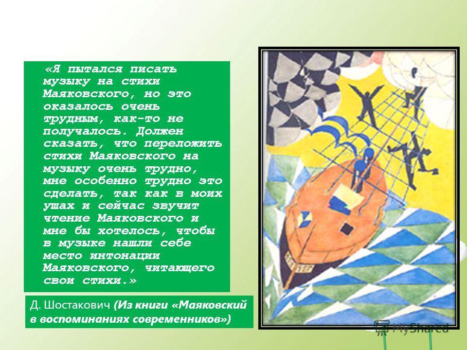 «Я пытался писать музыку на стихи Маяковского, но это оказалось очень трудным, как-то не получалось. Должен сказать, что переложить стихи Маяковского на музыку очень трудно, мне особенно трудно это сделать, так как в моих ушах и сейчас звучит чтение