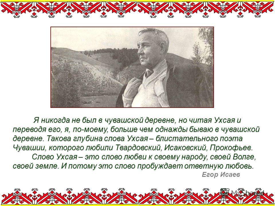 Я никогда не был в чувашской деревне, но читая Ухсая и переводя его, я, по-моему, больше чем однажды бываю в чувашской деревне. Такова глубина слова Ухсая – блистательного поэта Чувашии, которого любили Твардовский, Исаковский, Прокофьев. Слово Ухсая