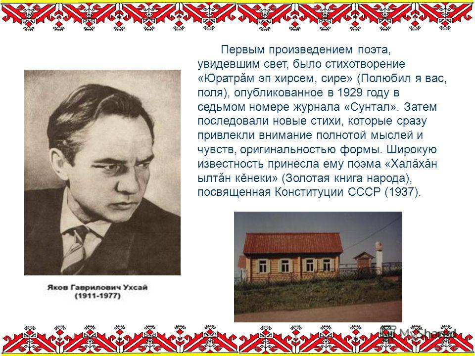 Первым произведением поэта, увидевшим свет, было стихотворение «Юратрǎм эп хирсем, сире» (Полюбил я вас, поля), опубликованное в 1929 году в седьмом номере журнала «Сунтал». Затем последовали новые стихи, которые сразу привлекли внимание полнотой мыс