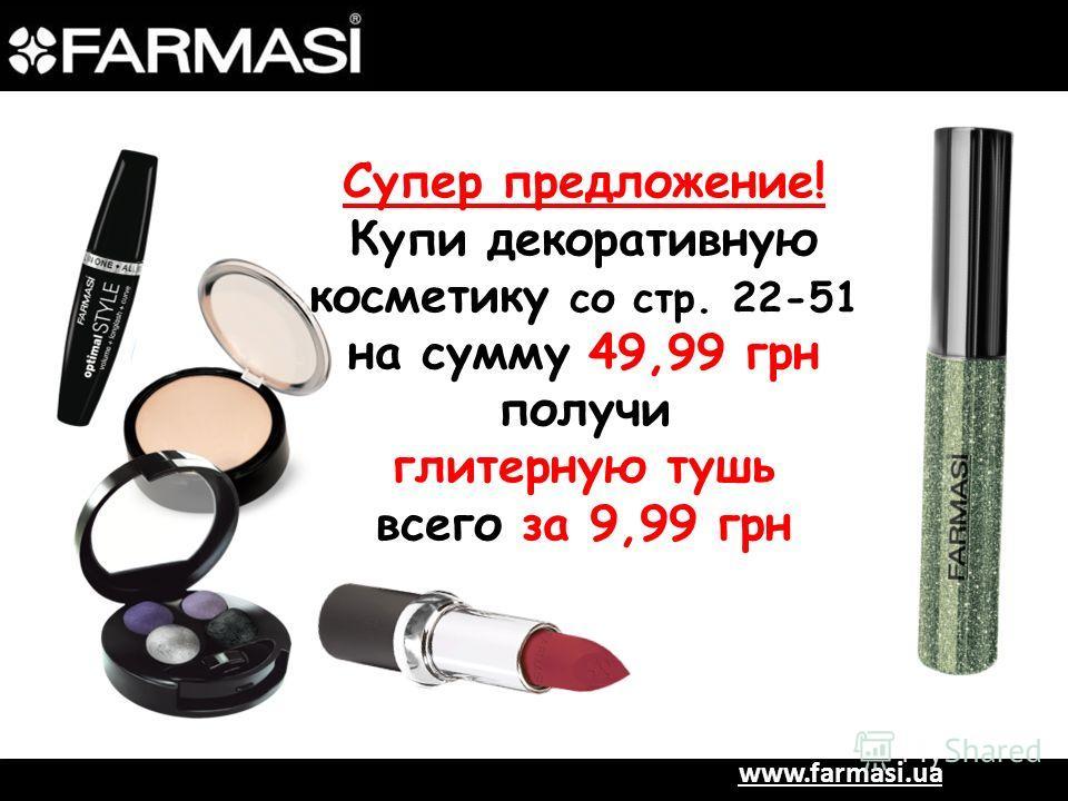 www.farmasi.ua Супер предложение! Купи декоративную косметику со стр. 22-51 на сумму 49,99 грн получи глитерную тушь всего за 9,99 грн