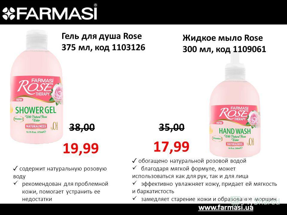www.farmasi.ua Гель для душа Rose 375 мл, код 1103126 38,00 19,99 содержит натуральную розовую воду рекомендован для проблемной кожи, помогает устранить ее недостатки Жидкое мыло Rose 300 мл, код 1109061 35,00 17,99 обогащено натуральной розовой водо