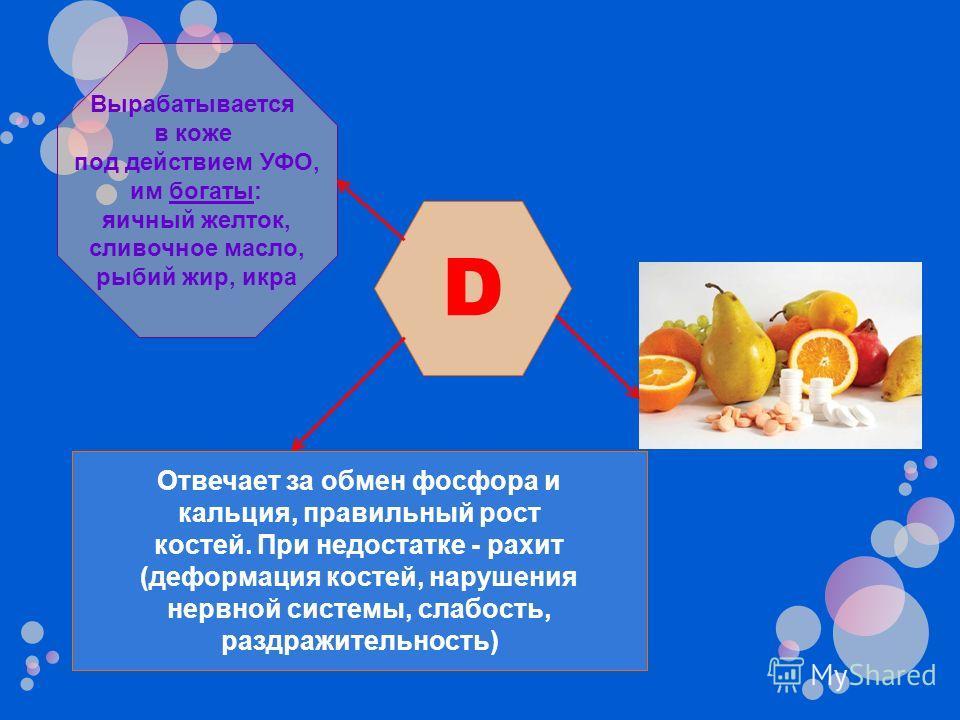 D Отвечает за обмен фосфора и кальция, правильный рост костей. При недостатке - рахит (деформация костей, нарушения нервной системы, слабость, раздражительность) Вырабатывается в коже под действием УФО, им богаты: яичный желток, сливочное масло, рыби