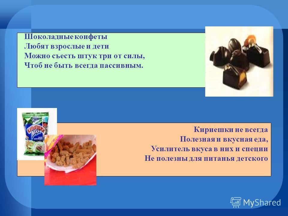 Шоколадные конфеты Любят взрослые и дети Можно съесть штук три от силы, Чтоб не быть всегда пассивным. Кириешки не всегда Полезная и вкусная еда, Усилитель вкуса в них и специи Не полезны для питанья детского