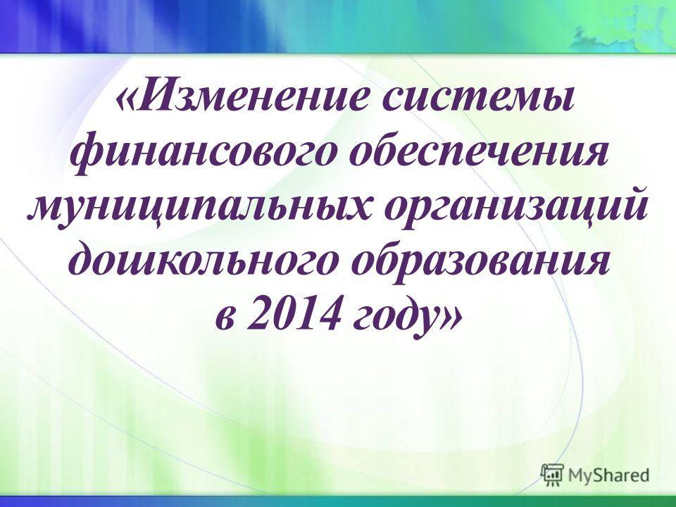 «Изменение системы финансового обеспечения муниципальных организаций дошкольного образования в 2014 году»