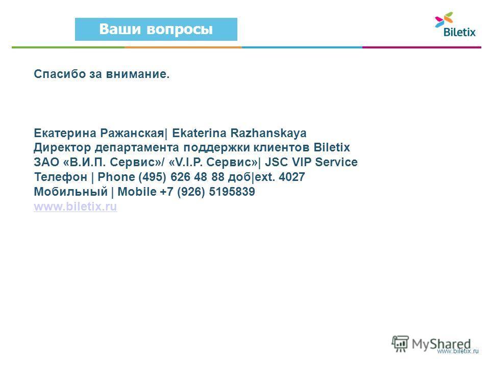 www.biletix.ru Ваши вопросы Спасибо за внимание. Екатерина Ражанская| Ekaterina Razhanskaya Директор департамента поддержки клиентов Biletix ЗАО «В.И.П. Сервис»/ «V.I.P. Сервис»| JSC VIP Service Телефон | Phone (495) 626 48 88 доб|ext. 4027 Мобильный