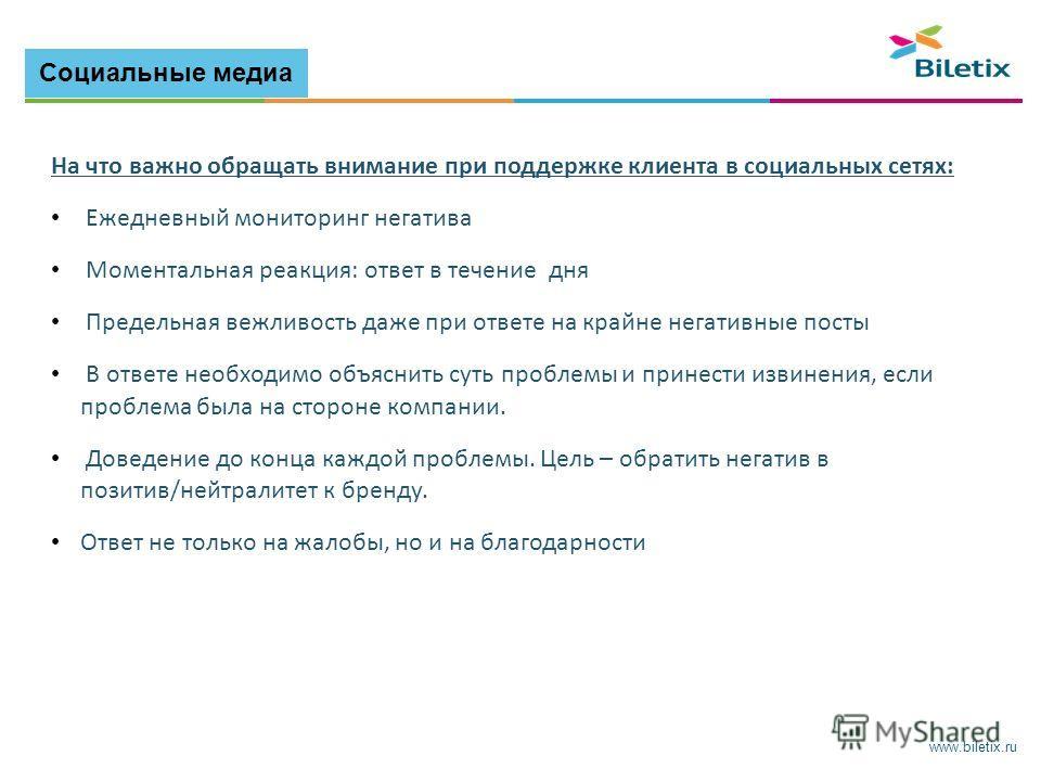 www.biletix.ru На что важно обращать внимание при поддержке клиента в социальных сетях: Ежедневный мониторинг негатива Моментальная реакция: ответ в течение дня Предельная вежливость даже при ответе на крайне негативные посты В ответе необходимо объя
