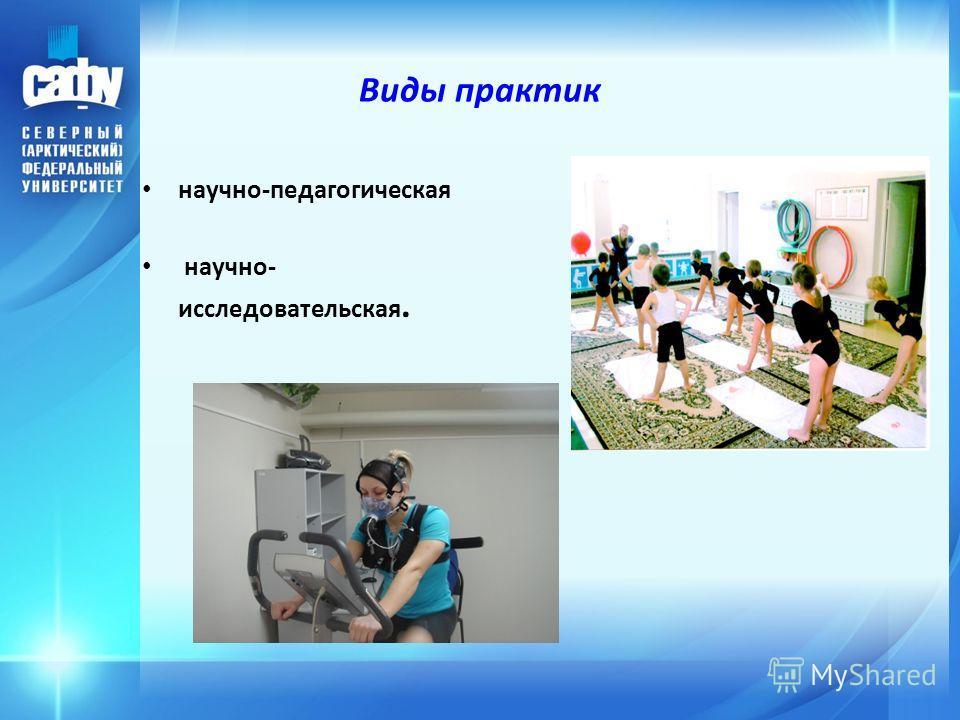 Виды практик научно-педагогическая научно- исследовательская.