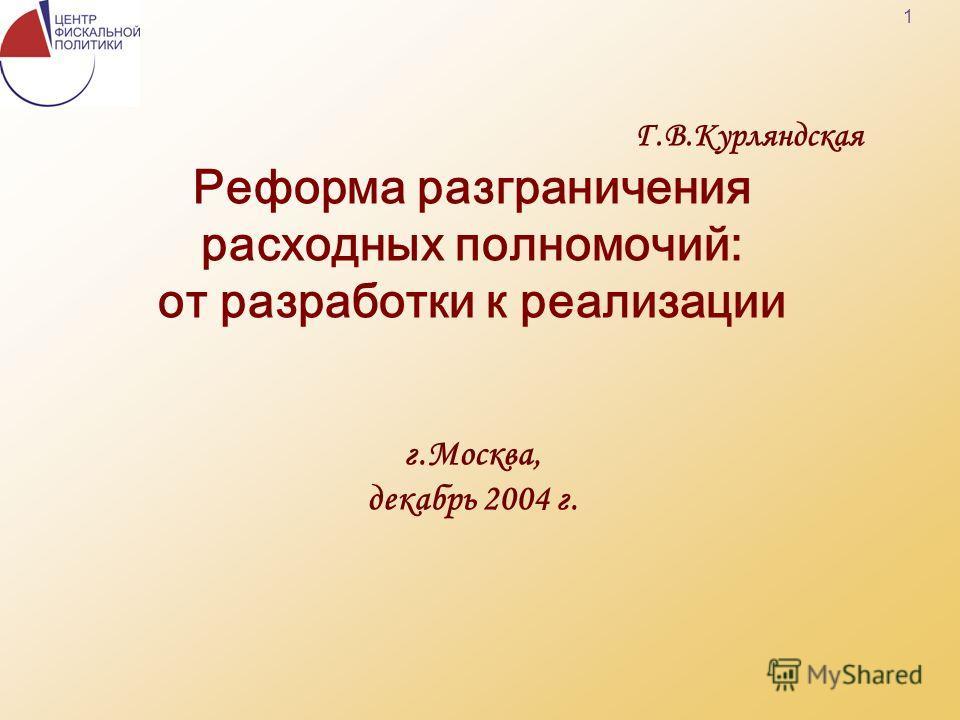 1 Г.В.Курляндская Реформа разграничения расходных полномочий: от разработки к реализации г.Москва, декабрь 2004 г.