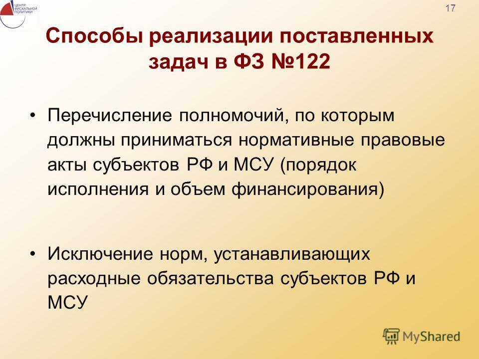 17 Способы реализации поставленных задач в ФЗ 122 Перечисление полномочий, по которым должны приниматься нормативные правовые акты субъектов РФ и МСУ (порядок исполнения и объем финансирования) Исключение норм, устанавливающих расходные обязательства