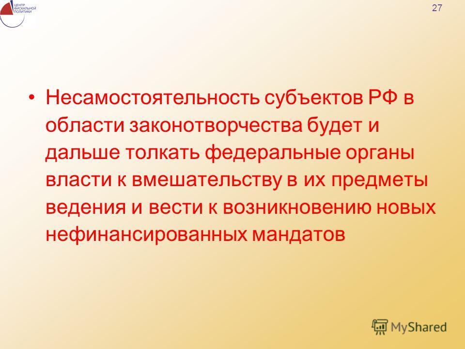 27 Несамостоятельность субъектов РФ в области законотворчества будет и дальше толкать федеральные органы власти к вмешательству в их предметы ведения и вести к возникновению новых нефинансированных мандатов