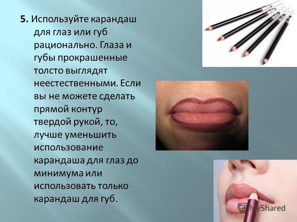 5. Используйте карандаш для глаз или губ рационально. Глаза и губы прокрашенные толсто выглядят неестественными. Если вы не можете сделать прямой контур твердой рукой, то, лучше уменьшить использование карандаша для глаз до минимума или использовать