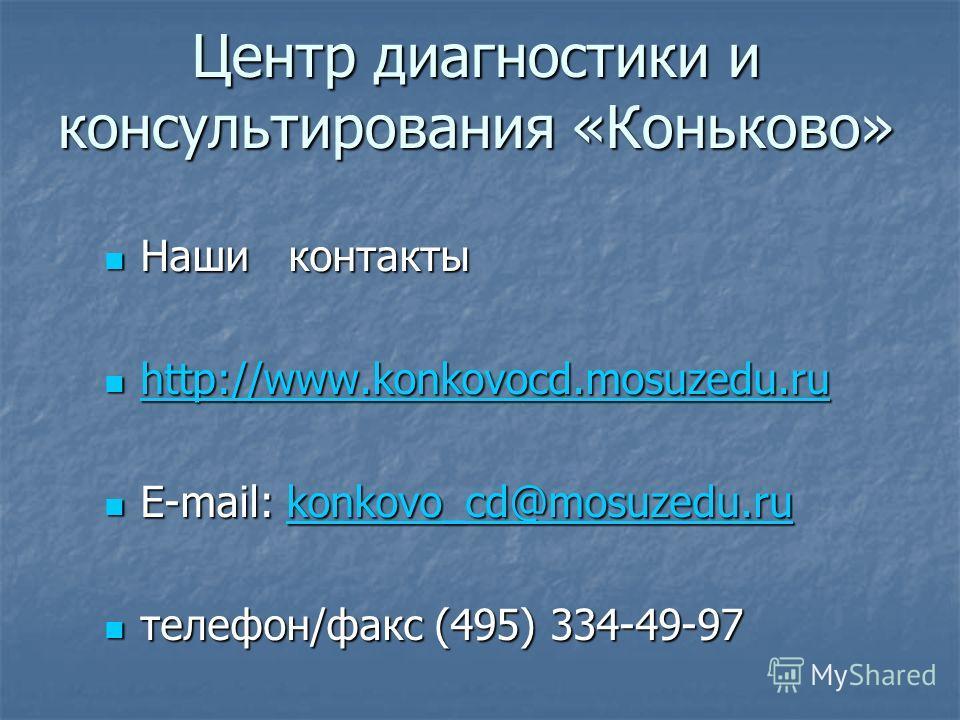 Центр диагностики и консультирования «Коньково» Наши контакты Наши контакты http://www.konkovocd.mosuzedu.ru http://www.konkovocd.mosuzedu.ru http://www.konkovocd.mosuzedu.ru E-mail: konkovo_cd@mosuzedu.ru E-mail: konkovo_cd@mosuzedu.rukonkovo_cd@mos