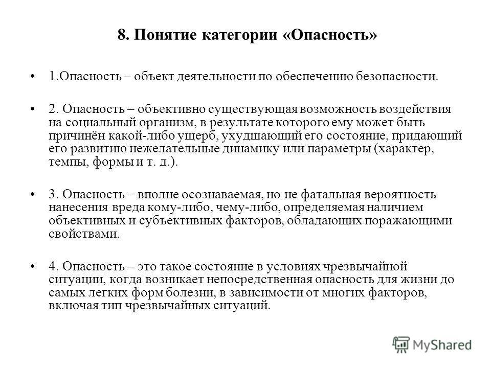 8. Понятие категории «Опасность» 1.Опасность – объект деятельности по обеспечению безопасности. 2. Опасность – объективно существующая возможность воздействия на социальный организм, в результате которого ему может быть причинён какой-либо ущерб, уху