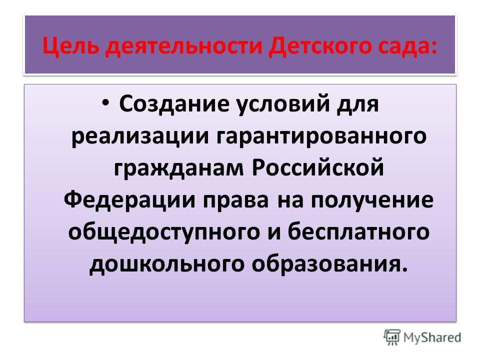 Цель деятельности Детского сада: Создание условий для реализации гарантированного гражданам Российской Федерации права на получение общедоступного и бесплатного дошкольного образования.